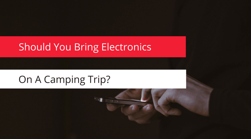 Should You Bring Electronics On A Camping Trip?